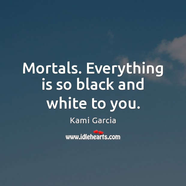 Mortals. Everything is so black and white to you. Kami Garcia Picture Quote