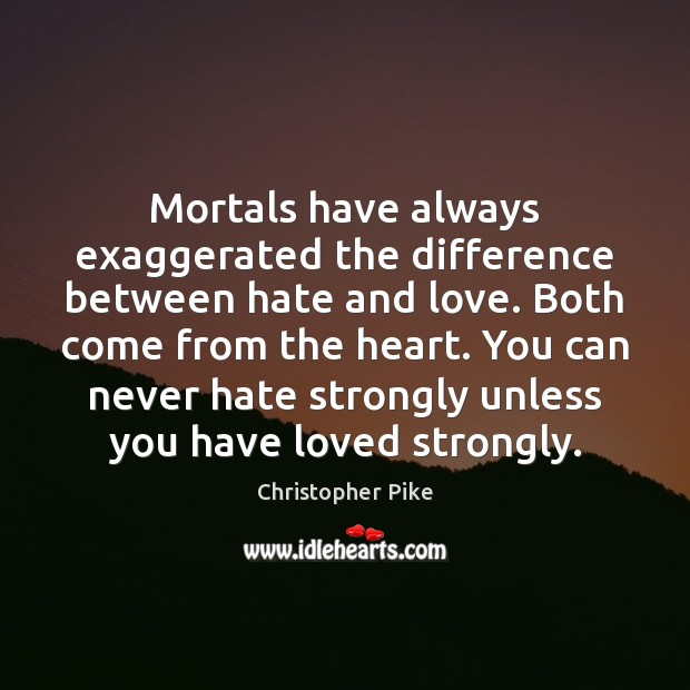 Mortals have always exaggerated the difference between hate and love. Both come Christopher Pike Picture Quote