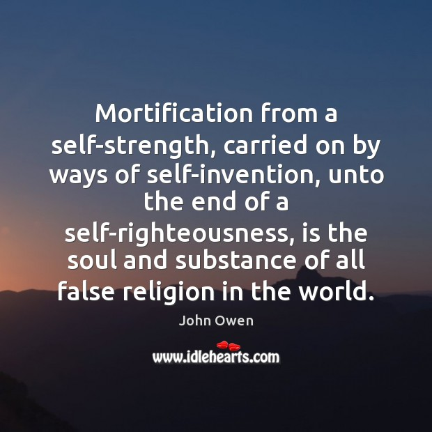 Mortification from a self-strength, carried on by ways of self-invention, unto the John Owen Picture Quote