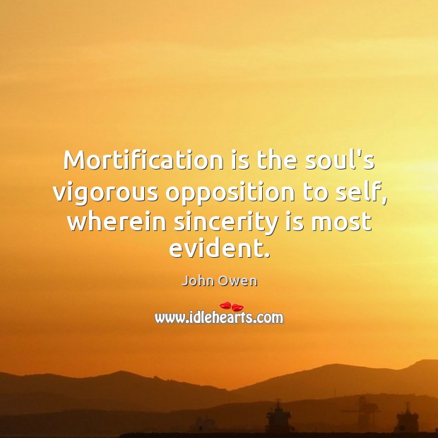 Mortification is the soul's vigorous opposition to self, wherein sincerity is most John Owen Picture Quote