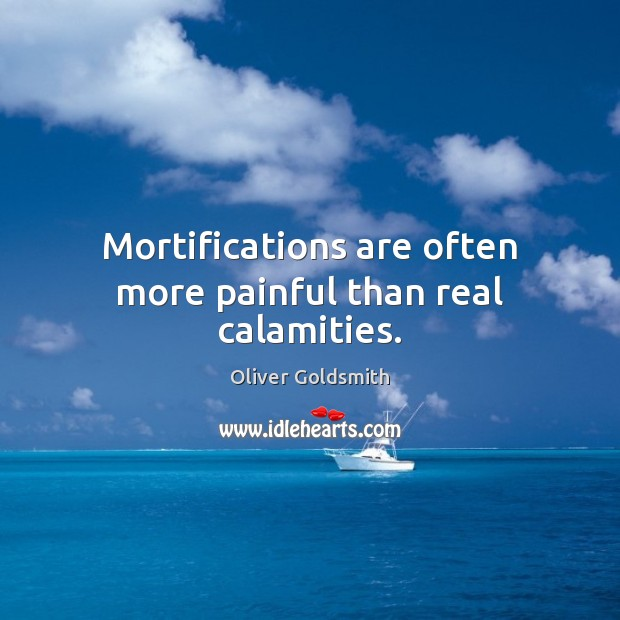 Mortifications are often more painful than real calamities. Oliver Goldsmith Picture Quote