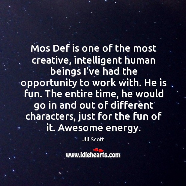 Mos def is one of the most creative, intelligent human beings I've had the opportunity to work with. Image