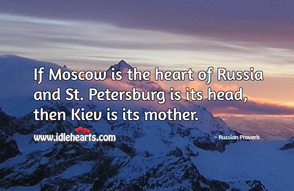 If moscow is the heart of russia and st. Petersburg is its head, then kiev is its mother. Russian Proverbs Image