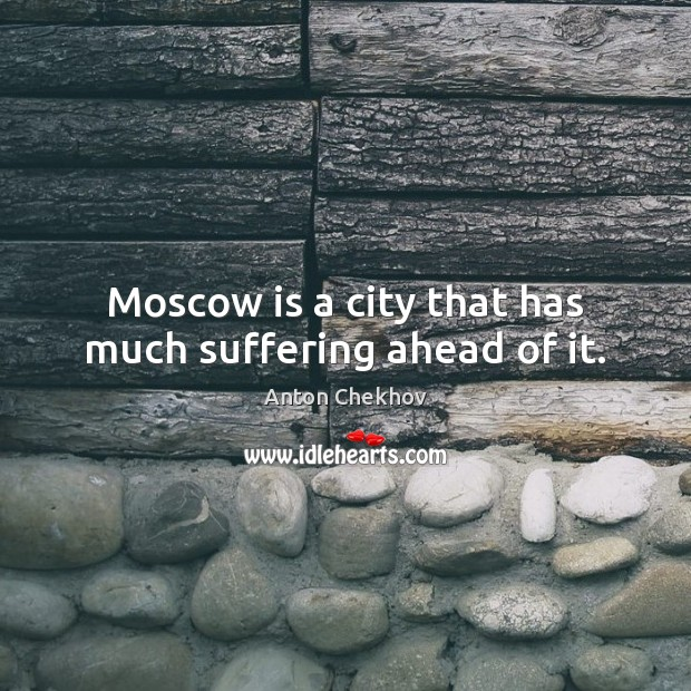Moscow is a city that has much suffering ahead of it. Anton Chekhov Picture Quote