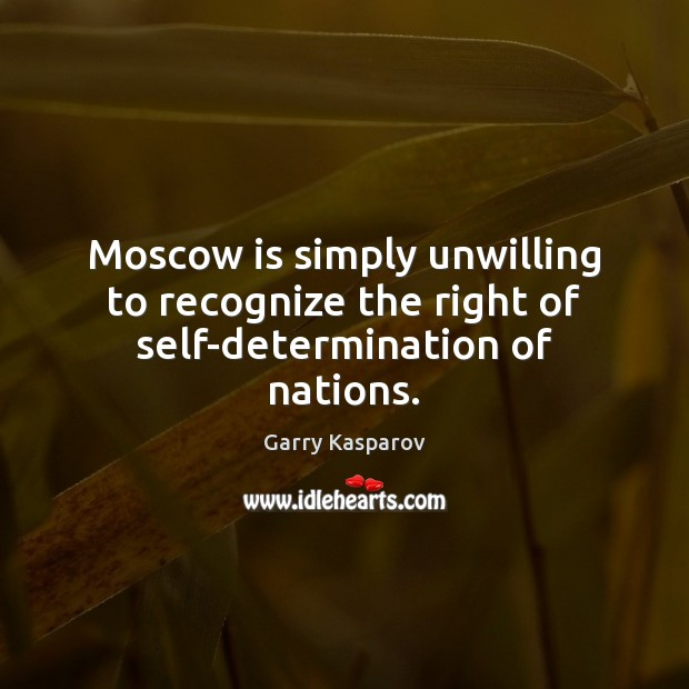 Moscow is simply unwilling to recognize the right of self-determination of nations. Garry Kasparov Picture Quote