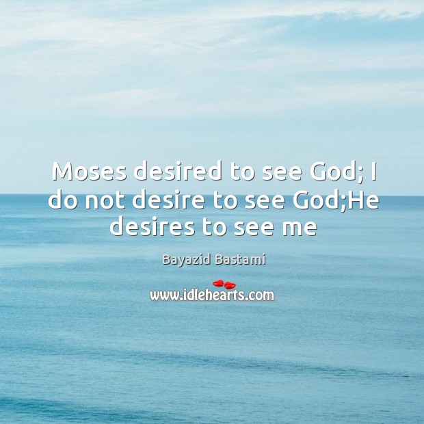 Image, Moses desired to see God; I do not desire to see God;He desires to see me