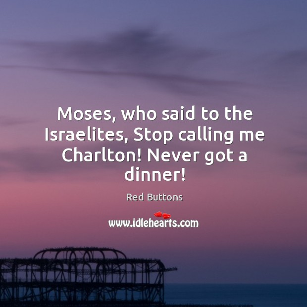 Moses, who said to the Israelites, Stop calling me Charlton! Never got a dinner! Image