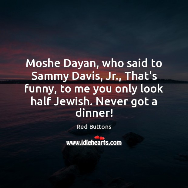 Moshe Dayan, who said to Sammy Davis, Jr., That's funny, to me Red Buttons Picture Quote