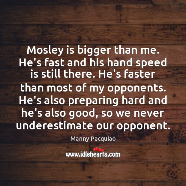 Mosley is bigger than me. He's fast and his hand speed is Manny Pacquiao Picture Quote