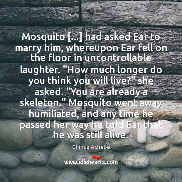 Mosquito […] had asked Ear to marry him, whereupon Ear fell on the Chinua Achebe Picture Quote