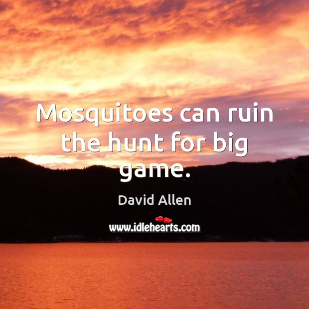 Mosquitoes can ruin the hunt for big game. David Allen Picture Quote