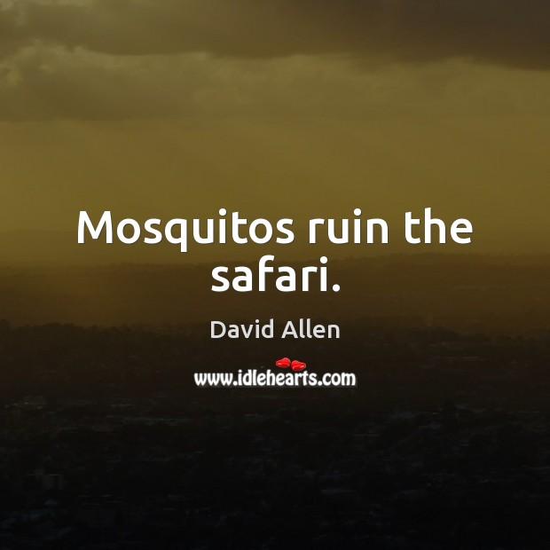 Mosquitos ruin the safari. David Allen Picture Quote