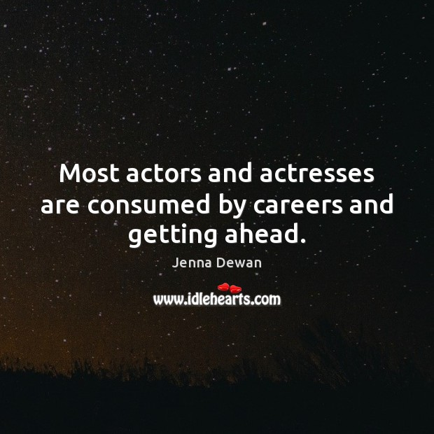 Most actors and actresses are consumed by careers and getting ahead. Jenna Dewan Picture Quote
