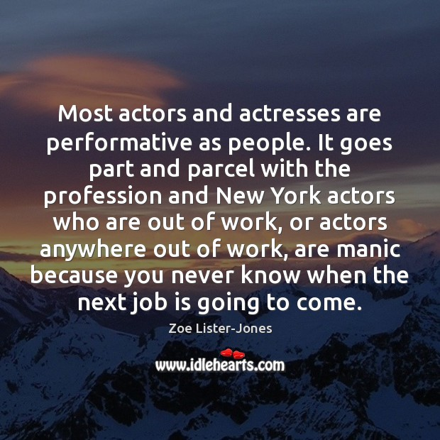 Most actors and actresses are performative as people. It goes part and Image