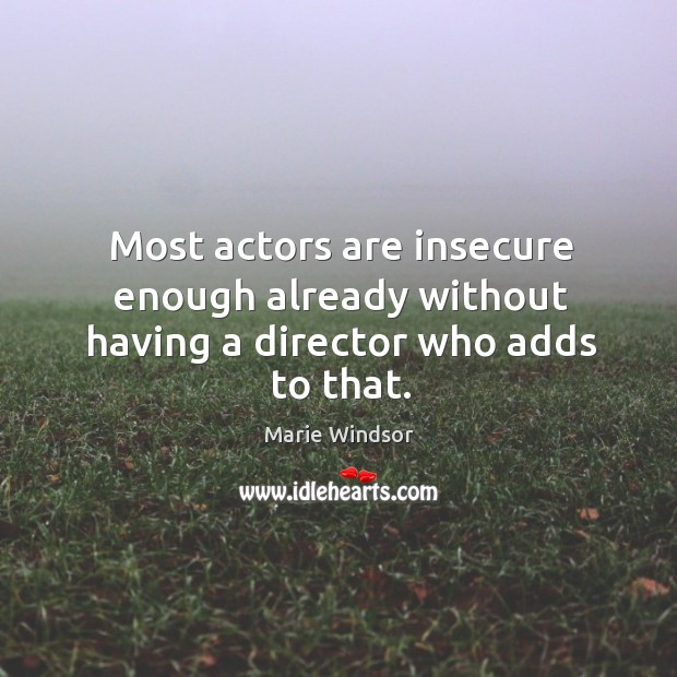 Most actors are insecure enough already without having a director who adds to that. Marie Windsor Picture Quote