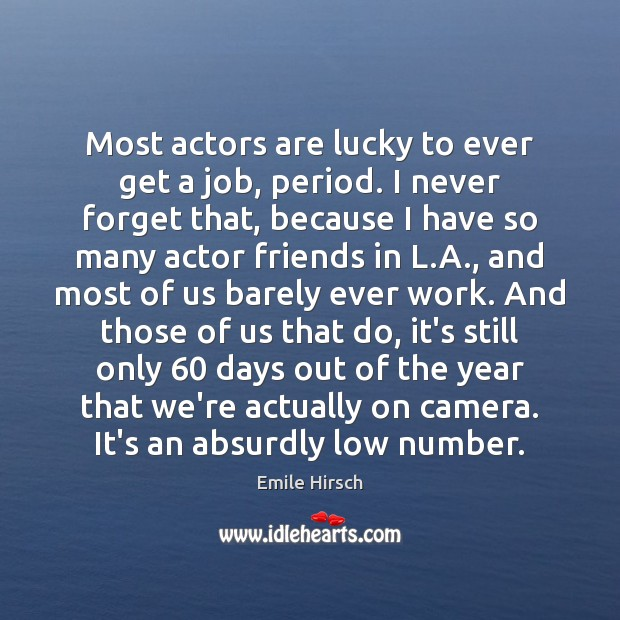 Most actors are lucky to ever get a job, period. I never Emile Hirsch Picture Quote