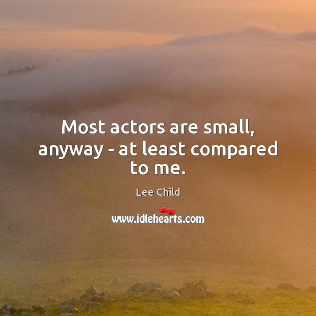 Most actors are small, anyway – at least compared to me. Image
