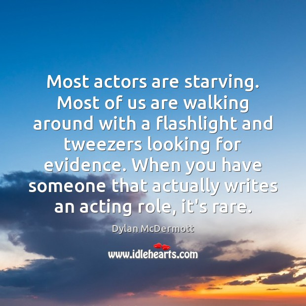 Most actors are starving. Most of us are walking around with a Dylan McDermott Picture Quote
