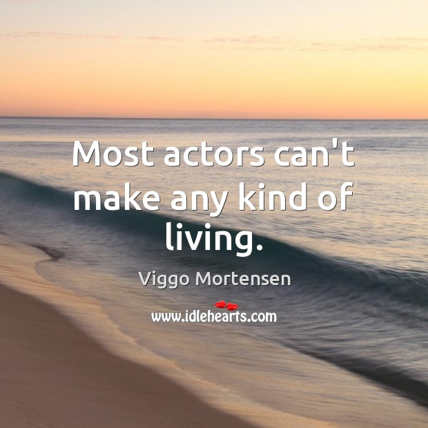 Most actors can't make any kind of living. Viggo Mortensen Picture Quote