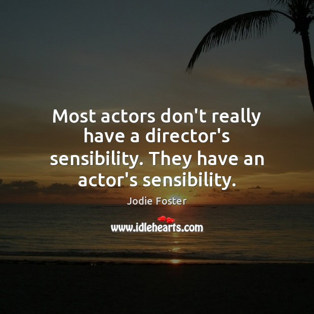 Most actors don't really have a director's sensibility. They have an actor's sensibility. Jodie Foster Picture Quote