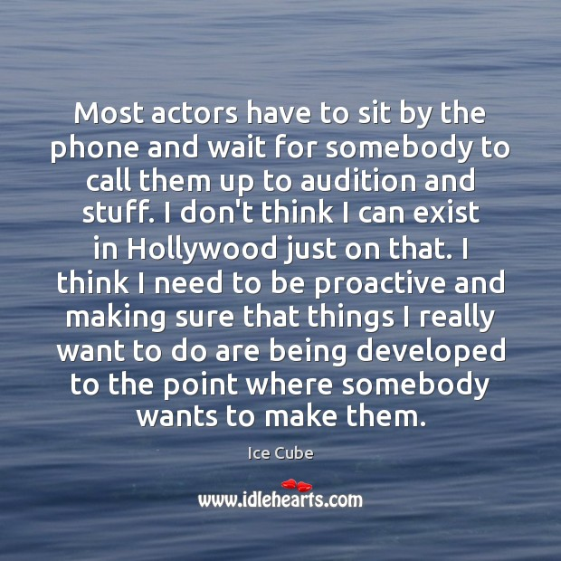 Most actors have to sit by the phone and wait for somebody Ice Cube Picture Quote