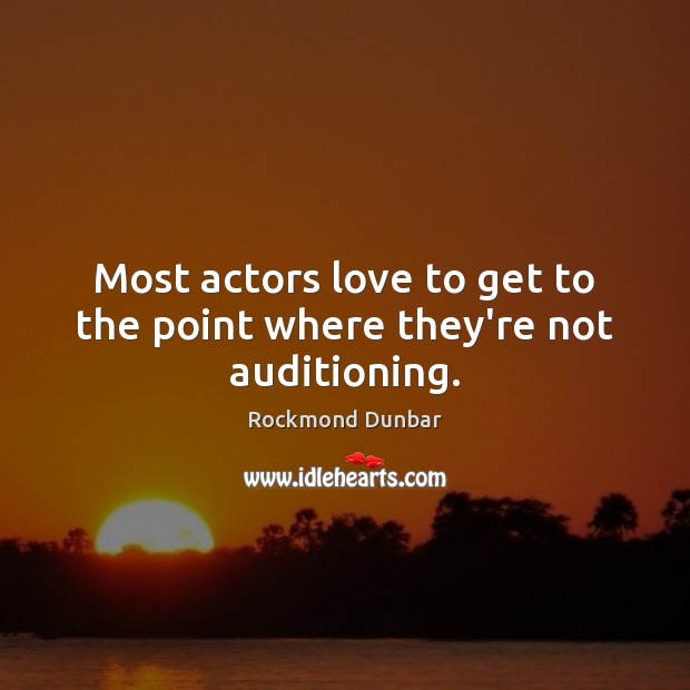 Most actors love to get to the point where they're not auditioning. Image