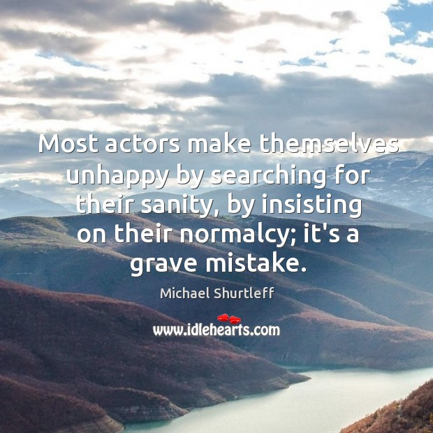 Most actors make themselves unhappy by searching for their sanity, by insisting Image