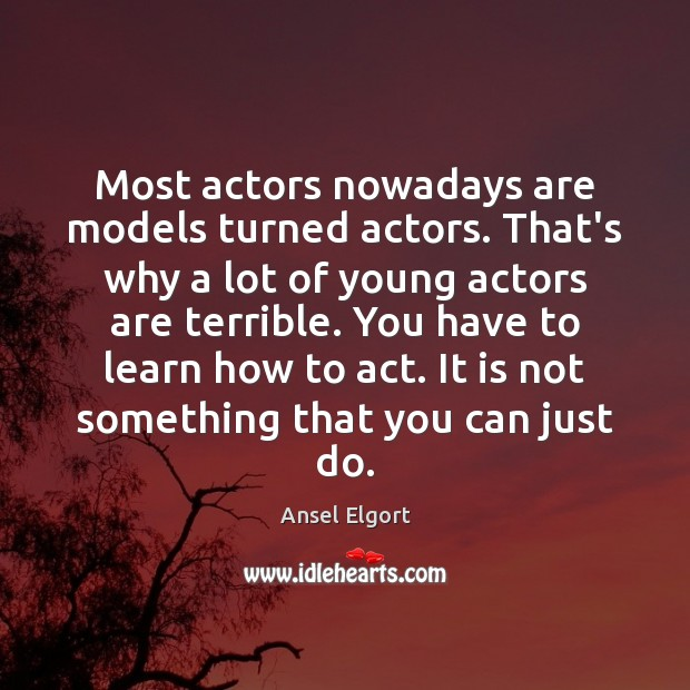 Image, Most actors nowadays are models turned actors. That's why a lot of