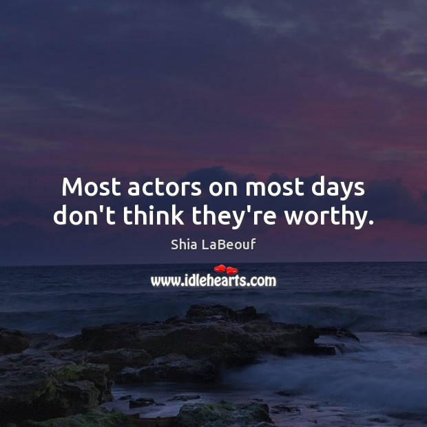 Most actors on most days don't think they're worthy. Image