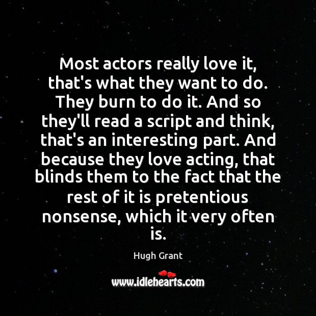 Most actors really love it, that's what they want to do. They Hugh Grant Picture Quote