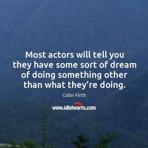 Most actors will tell you they have some sort of dream of doing something other than what they're doing. Image