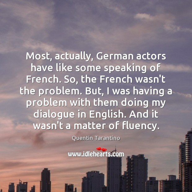 Most, actually, German actors have like some speaking of French. So, the Quentin Tarantino Picture Quote