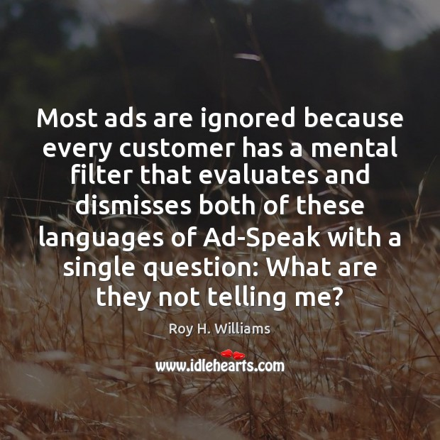 Most ads are ignored because every customer has a mental filter that Roy H. Williams Picture Quote