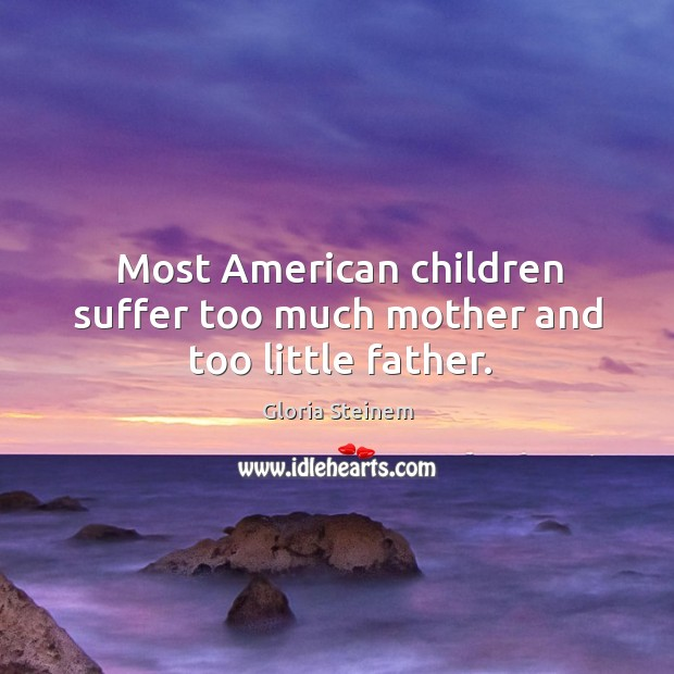 Most american children suffer too much mother and too little father. Image