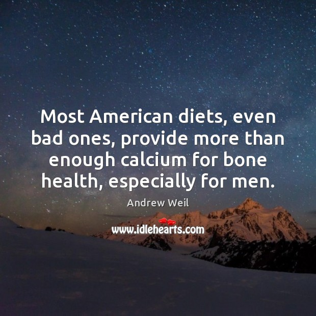 Most American diets, even bad ones, provide more than enough calcium for Andrew Weil Picture Quote