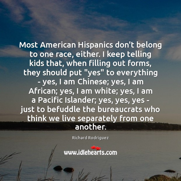 Image, Most American Hispanics don't belong to one race, either. I keep telling