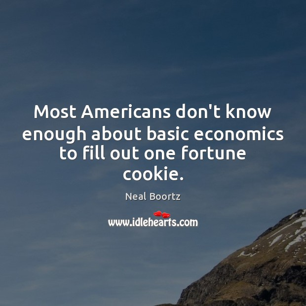 Most Americans don't know enough about basic economics to fill out one fortune cookie. Neal Boortz Picture Quote