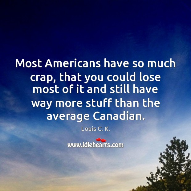 Most Americans have so much crap, that you could lose most of Louis C. K. Picture Quote