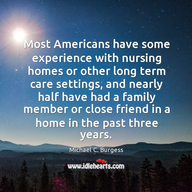 Most americans have some experience with nursing homes or other long term care settings Michael C. Burgess Picture Quote