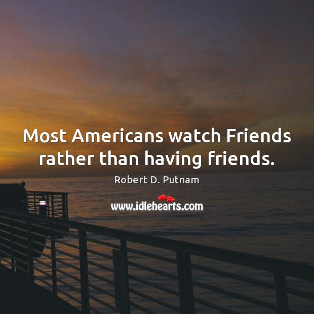 Most Americans watch Friends rather than having friends. Image