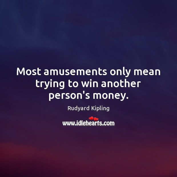 Most amusements only mean trying to win another person's money. Rudyard Kipling Picture Quote