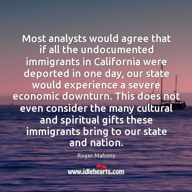 Most analysts would agree that if all the undocumented immigrants in california were Roger Mahony Picture Quote