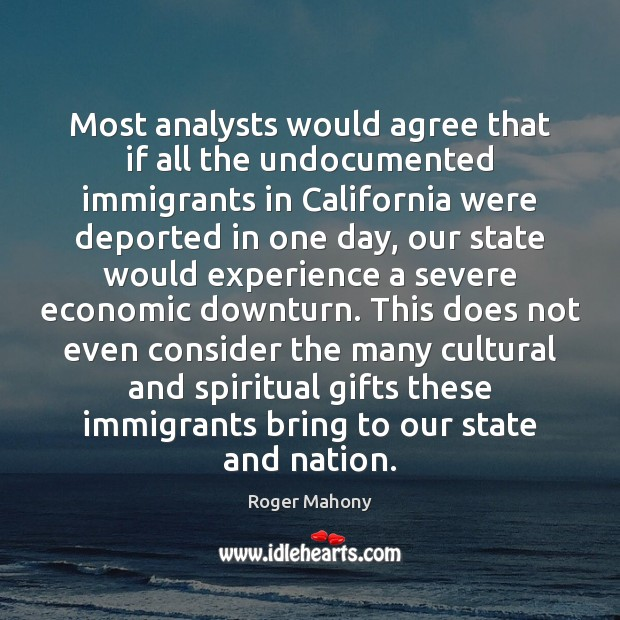 Most analysts would agree that if all the undocumented immigrants in California Roger Mahony Picture Quote