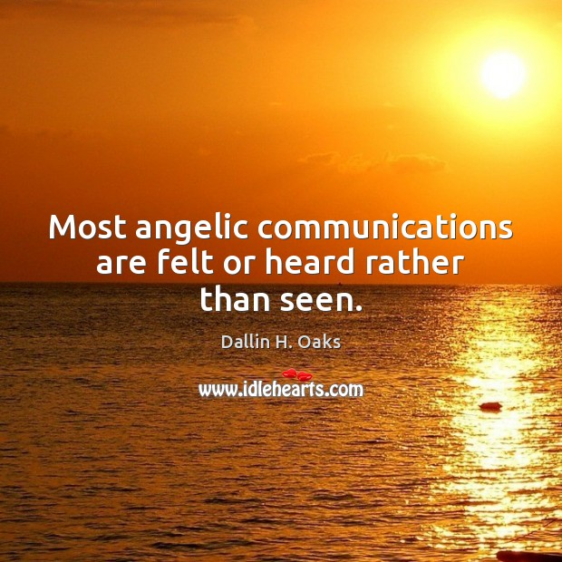 Most angelic communications are felt or heard rather than seen. Dallin H. Oaks Picture Quote