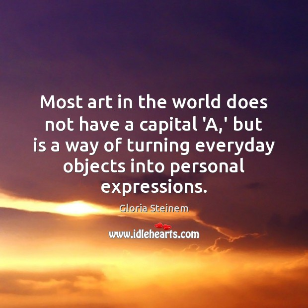 Most art in the world does not have a capital 'A,' Gloria Steinem Picture Quote