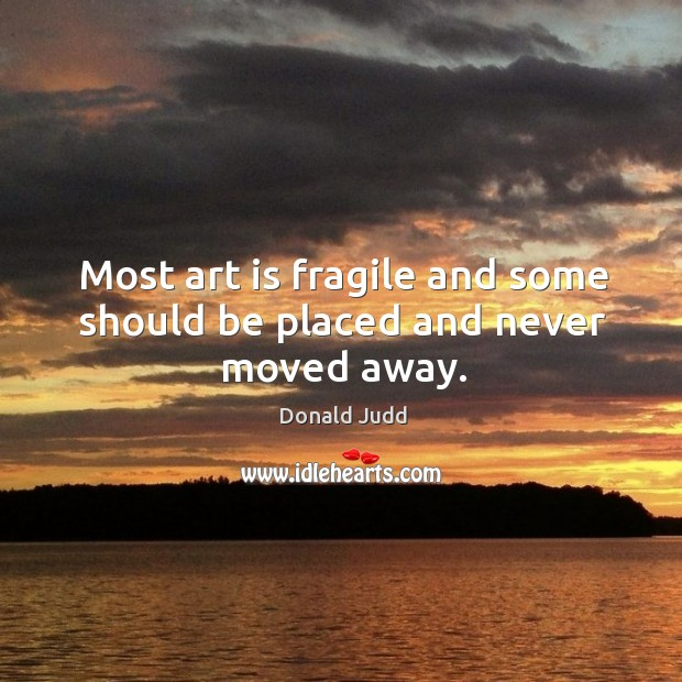 Most art is fragile and some should be placed and never moved away. Image