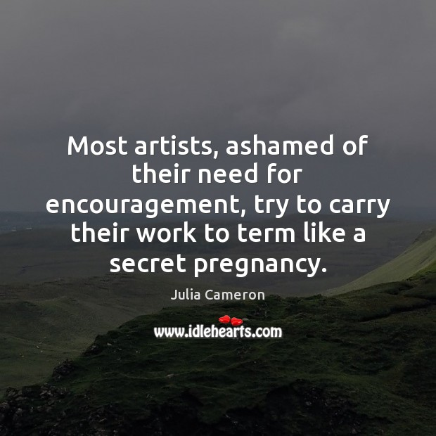 Most artists, ashamed of their need for encouragement, try to carry their Julia Cameron Picture Quote