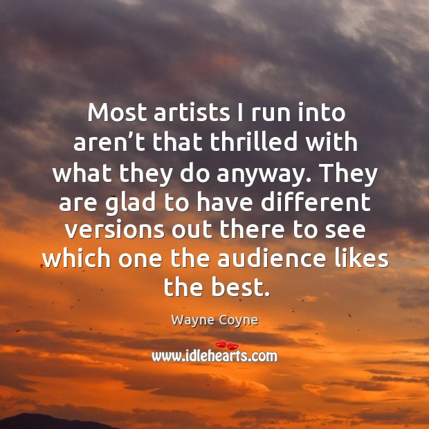 Most artists I run into aren't that thrilled with what they do anyway. Wayne Coyne Picture Quote