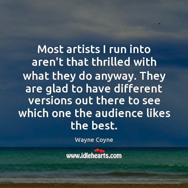 Most artists I run into aren't that thrilled with what they do Wayne Coyne Picture Quote