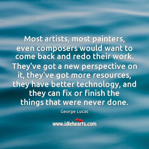 Most artists, most painters, even composers would want to come back and George Lucas Picture Quote